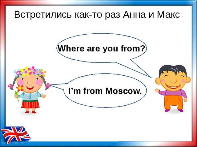 Встретились как-то раз Анна и Макс Where are you from? I'm from Moscow.