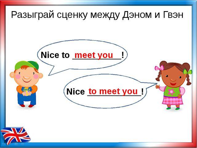 meet you to meet you Разыграй сценку между Дэном и Гвэн Nice to __________! N...