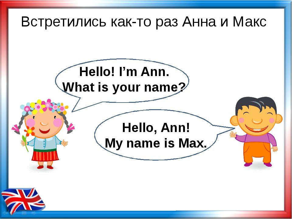 Встретились как-то раз Анна и Макс Hello! I'm Ann. What is your name? Hello,...