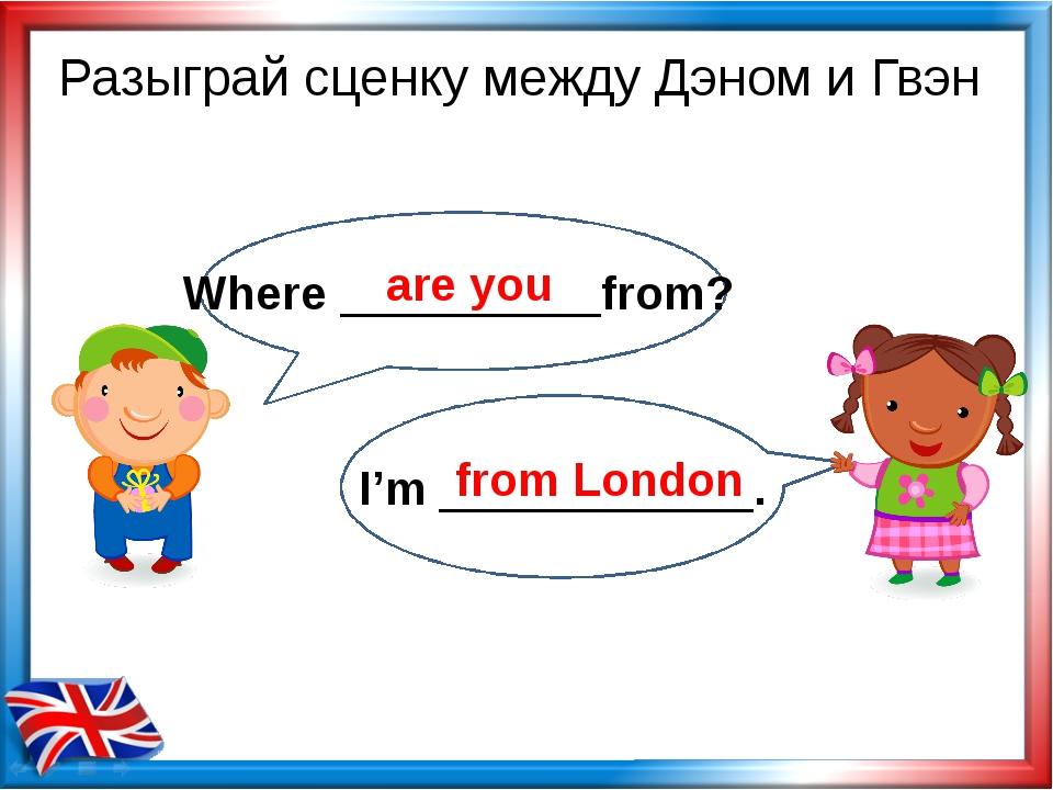 Where __________from? I'm ____________. Разыграй сценку между Дэном и Гвэн a...