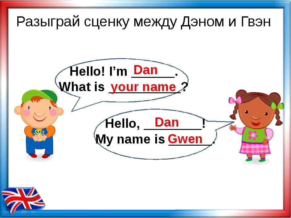 Разыграй сценку между Дэном и Гвэн Dan your name Dan Gwen Hello! I'm ______....