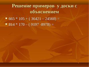 Решение примеров у доски с объяснением 665 * 105 + ( 36421 – 24560) = 814 * 1