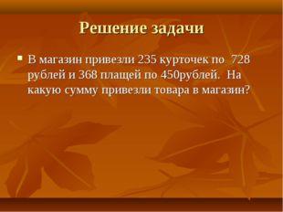 Решение задачи В магазин привезли 235 курточек по 728 рублей и 368 плащей по
