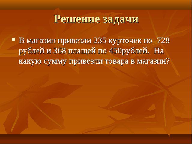 Решение задачи В магазин привезли 235 курточек по 728 рублей и 368 плащей по...