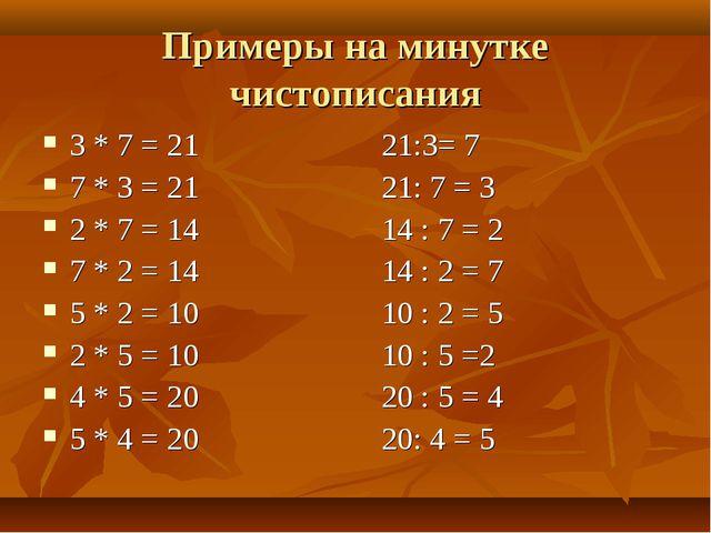 Примеры на минутке чистописания 3 * 7 = 21 21:3= 7 7 * 3 = 21 21: 7 = 3 2 * 7...