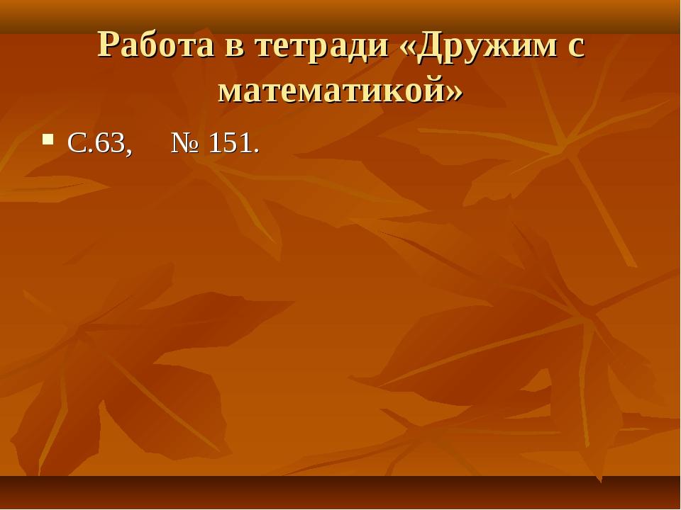 Работа в тетради «Дружим с математикой» С.63, № 151.