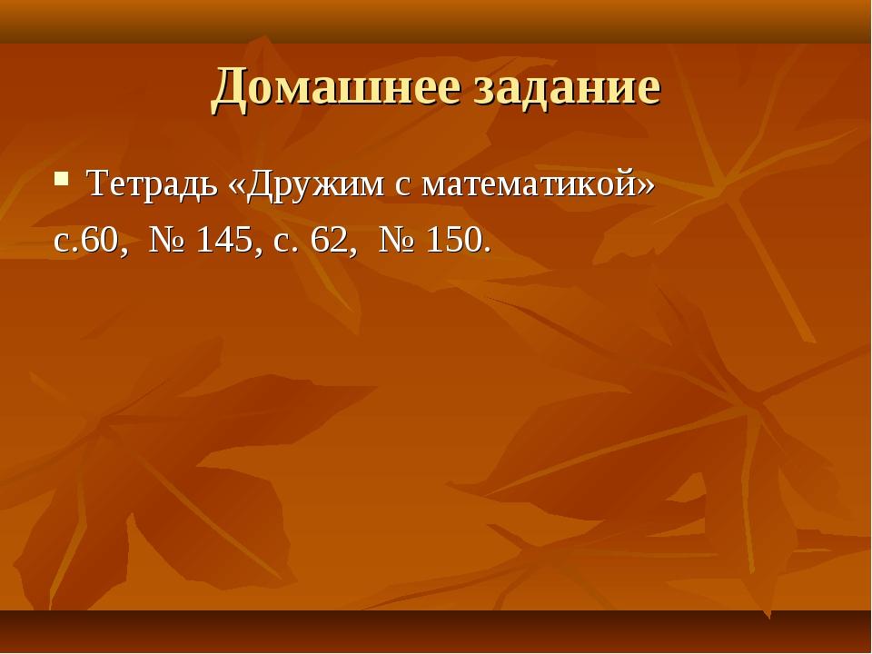 Домашнее задание Тетрадь «Дружим с математикой» с.60, № 145, с. 62, № 150.