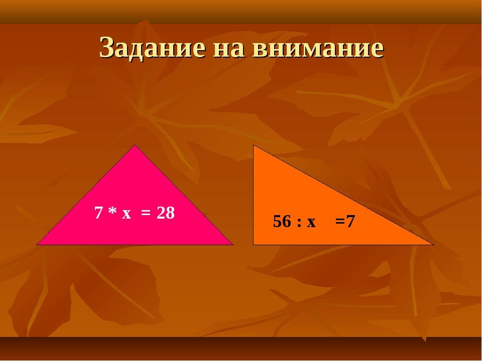 Задание на внимание 7 * х = 28 56 : х =7