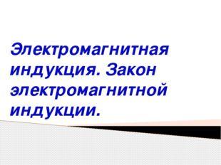 Электромагнитная индукция. Закон электромагнитной индукции.