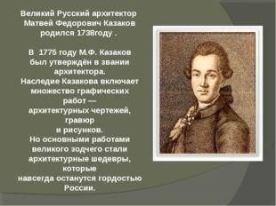 Великий Русский архитектор Матвей Федорович Казаков родился 1738году . В 177