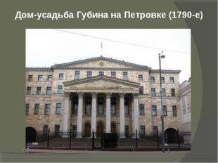 Дом-усадьба Губина наПетровке (1790-е)