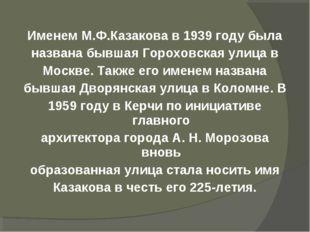 Именем М.Ф.Казакова в 1939 году была названа бывшаяГороховская улица в Москв