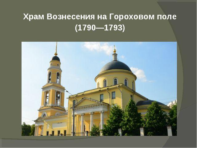 Храм Вознесения на Гороховом поле (1790—1793)