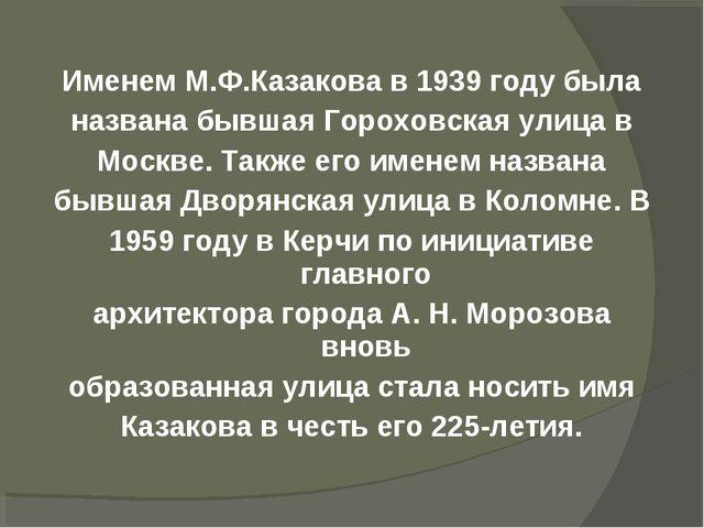 Именем М.Ф.Казакова в 1939 году была названа бывшаяГороховская улица в Москв...