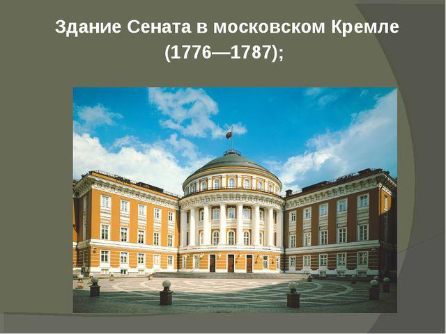 Здание Сената в московском Кремле (1776—1787);