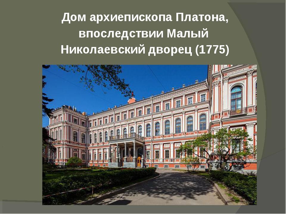 Дом архиепископа Платона, впоследствии Малый Николаевский дворец(1775)