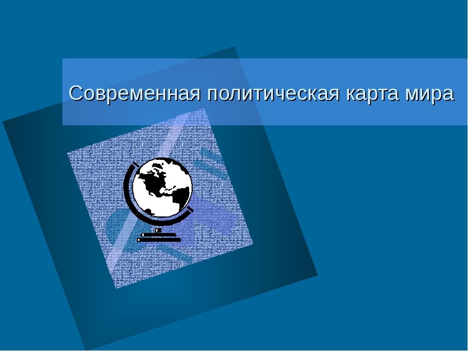 Современная политическая карта мира преподаватель: Головина Е.А.