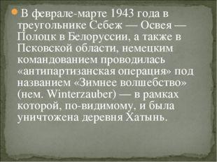 В феврале-марте 1943 года в треугольнике Себеж — Освея — Полоцк в Белоруссии,
