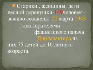 Старики , женщины, дети лесной деревушки-149человек – заживо сожжены 22 марта