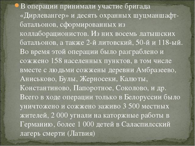 В операции принимали участие бригада «Дирлевангер» и десять охранных шуцманша...