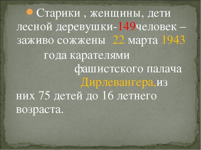 Старики , женщины, дети лесной деревушки-149человек – заживо сожжены 22 марта...