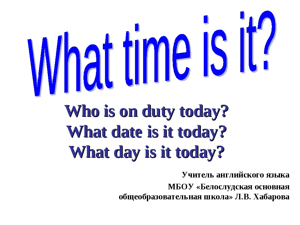 Who is on duty today? What date is it today? What day is it today? Учитель ан...