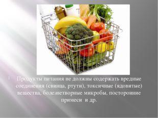 Продукты питания не должны содержать вредные соединения (свинца, ртути), токс
