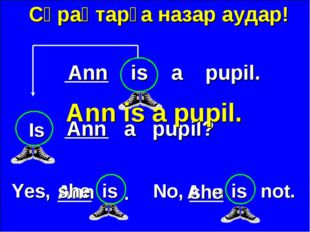 Сұрақтарға назар аудар! Ann is a pupil. Ann a pupil? Yes, No, is Ann she . A
