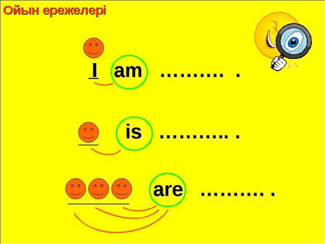 I am ………. . is ……….. . are ………. . Ойын ережелері