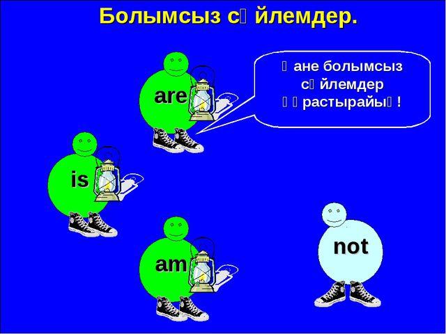 Болымсыз сөйлемдер. are not Қане болымсыз сөйлемдер құрастырайық! is am