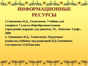 ИНФОРМАЦИОННЫЕ РЕСУРСЫ 1.Симоненко В.Д., Технология. Учебник для учащихся 7 к