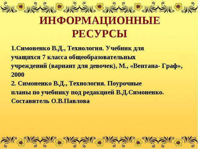 ИНФОРМАЦИОННЫЕ РЕСУРСЫ 1.Симоненко В.Д., Технология. Учебник для учащихся 7 к...