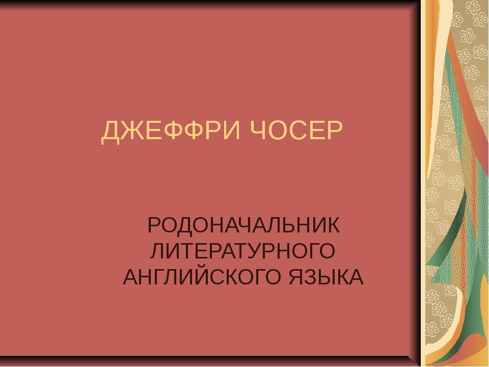 ДЖЕФФРИ ЧОСЕР РОДОНАЧАЛЬНИК ЛИТЕРАТУРНОГО АНГЛИЙСКОГО ЯЗЫКА