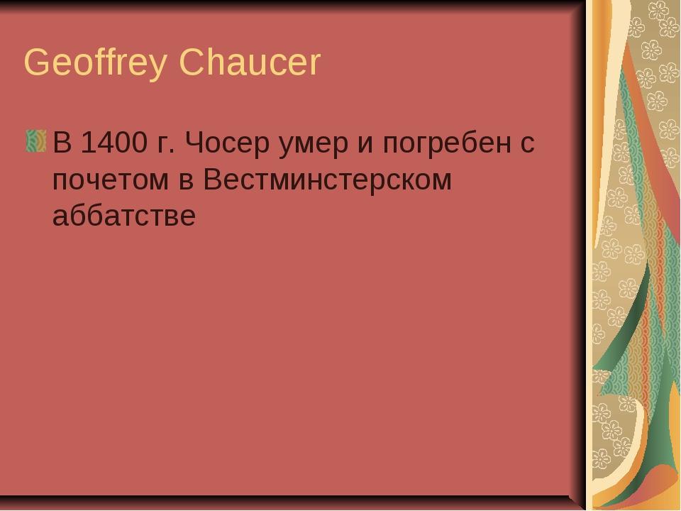 Geoffrey Chaucer В 1400 г. Чосер умер и погребен с почетом в Вестминстерском...