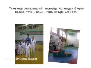 Таэквандо респуликалық турнирде Астанадан -3 орын Шымкенттен -2 орын - 2015