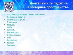 Деятельность педагога в Интернет-пространстве Сайт учителя Олькиной Галины Ни