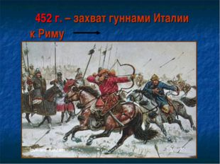 452 г. – захват гуннами Италии к Риму