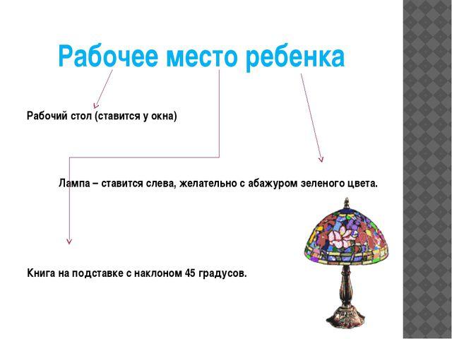 Рабочее место ребенка Рабочий стол (ставится у окна) Лампа – ставится слева,...