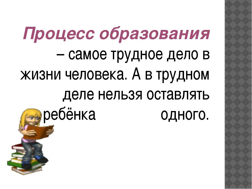 Процесс образования – самое трудное дело в жизни человека. А в трудном деле...