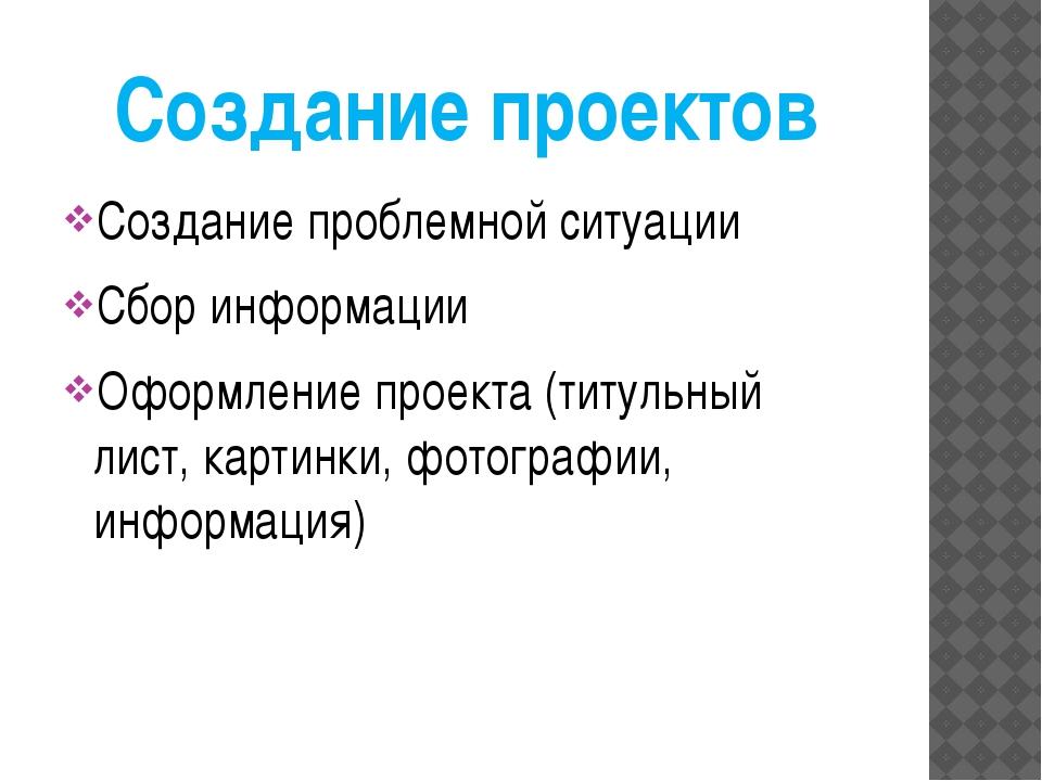 Создание проектов Создание проблемной ситуации Сбор информации Оформление про...