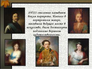 XVIII столетие называют веком портрета. Именно в портретном жанре, занявшем в