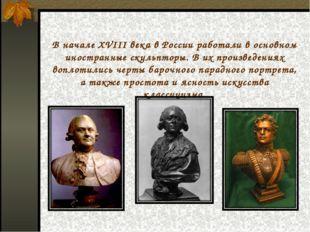 В начале XVIII века в России работали в основном иностранные скульпторы. В их