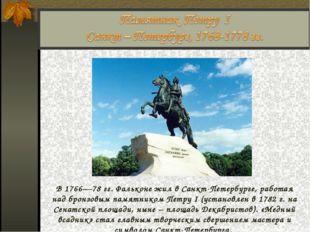В 1766—78гг. Фальконе жил в Санкт-Петербурге, работая над бронзовым памятник