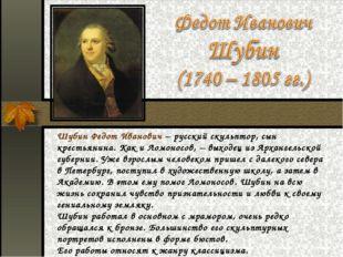 Шубин Федот Иванович – русский скульптор, сын крестьянина. Как и Ломоносов, –