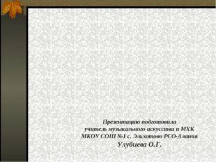 Презентацию подготовила учитель музыкального искусства и МХК МКОУ СОШ №1 с. Э