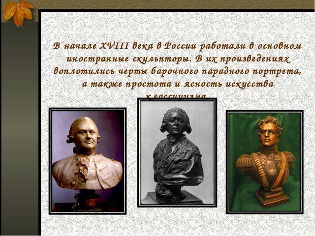 В начале XVIII века в России работали в основном иностранные скульпторы. В их...