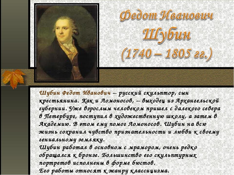 Шубин Федот Иванович – русский скульптор, сын крестьянина. Как и Ломоносов, –...
