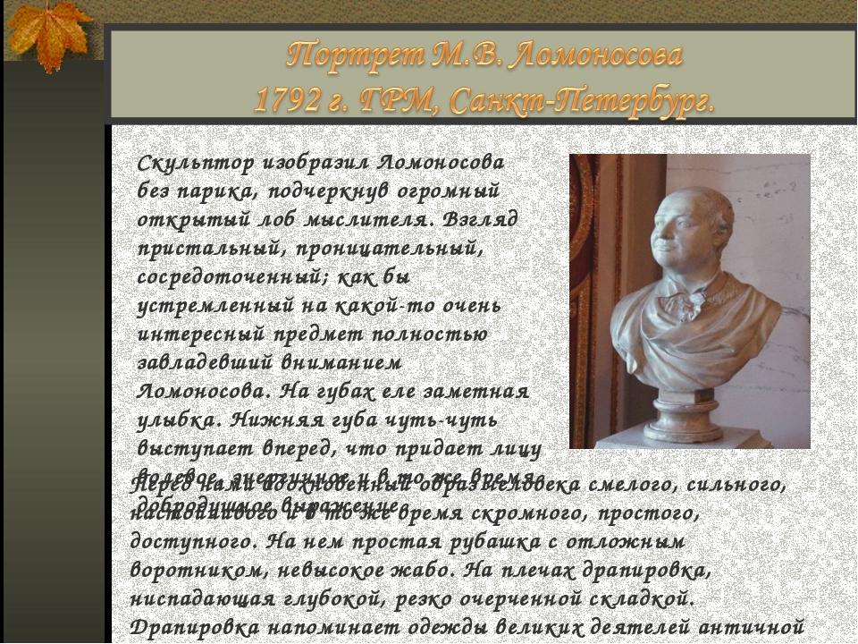 Скульптор изобразил Ломоносова без парика, подчеркнув огромный открытый лоб м...