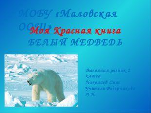 МОБУ «Маловская ООШ» Моя Красная книга БЕЛЫЙ МЕДВЕДЬ Выполнил ученик 2 класса