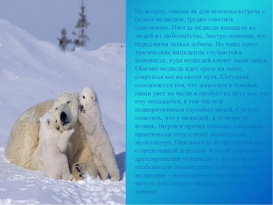 На вопрос, опасна ли для человека встреча с белым медведем, трудно ответить о...